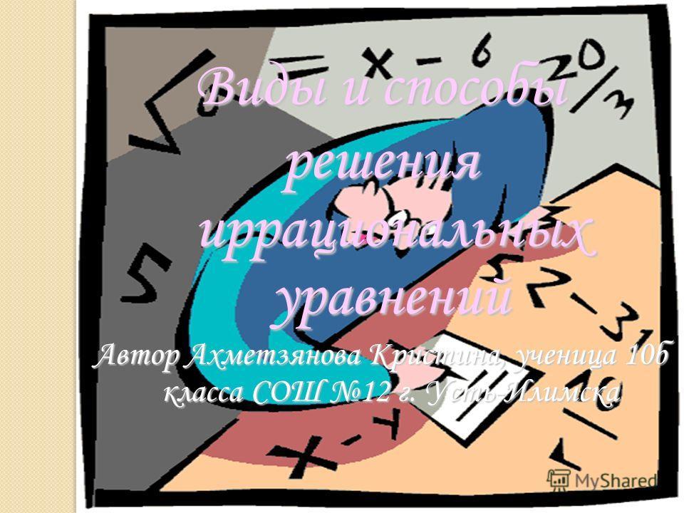 Виды и способы решения иррациональных уравнений Автор Ахметзянова Кристина, ученица 10б класса СОШ 12 г. Усть-Илимска