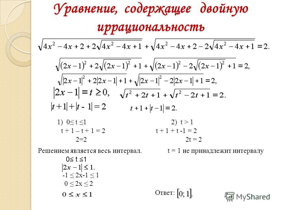 Уравнение, содержащее двойную иррациональность 1) 0 t 1 2) t > 1 t + 1 – t + 1 = 2 t + 1 + t -1 = 2 2=2 2t = 2 Решением является весь интервал. t = 1 не принадлежит интервалу 0 t 1 - 1 2x-1 1 0 2x 2 Ответ: