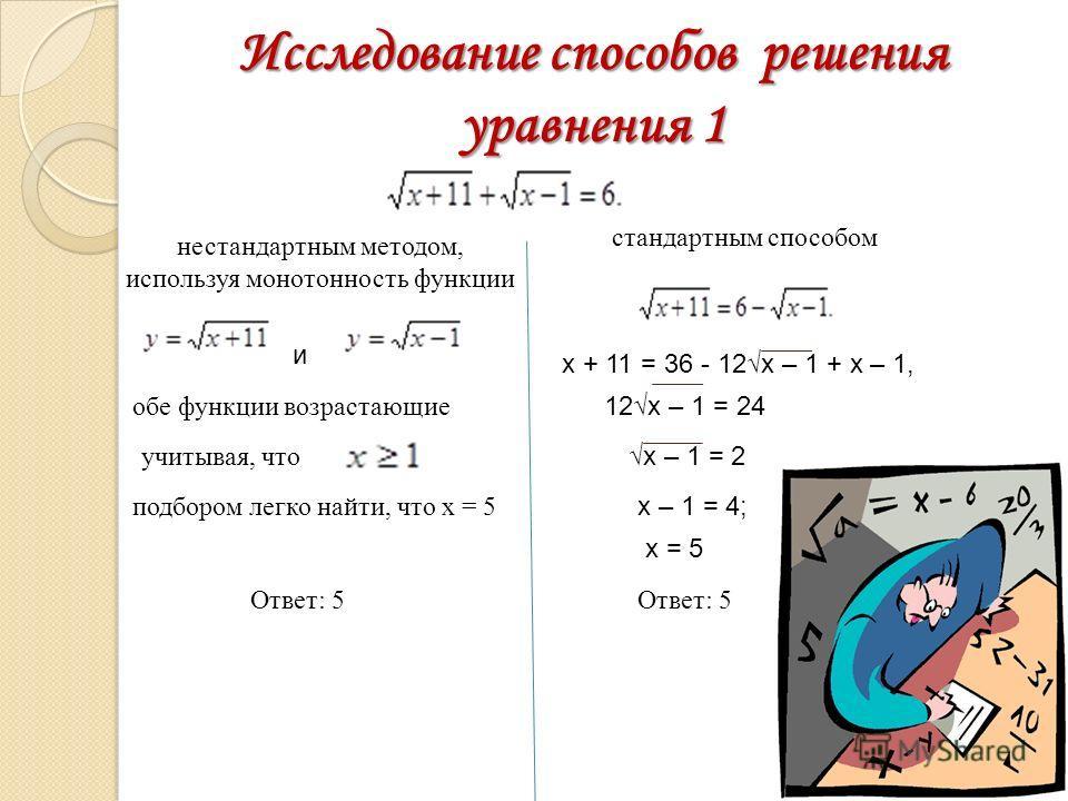 Исследование способов решения уравнения 1 нестандартным методом, используя монотонность функции и обе функции возрастающие учитывая, что подбором легко найти, что х = 5 Ответ: 5 стандартным способом х + 11 = 36 - 12х – 1 + х – 1, 12х – 1 = 24 х – 1 =