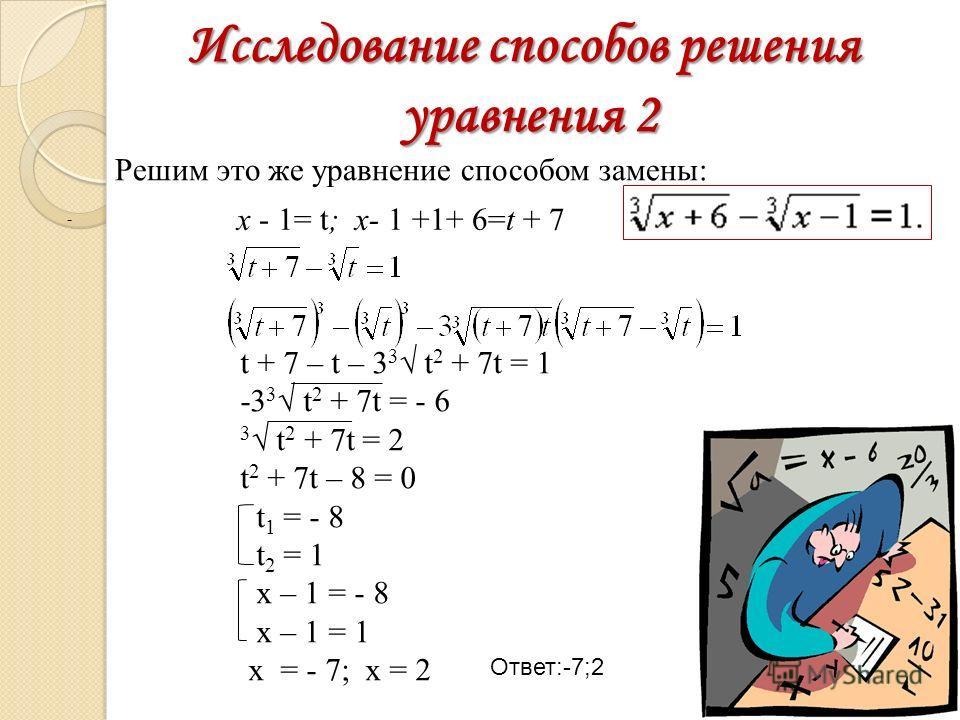 Исследование способов решения уравнения 2 Решим это же уравнение способом замены: x - 1= t; x- 1 +1+ 6=t + 7 Ответ:-7;2 - t + 7 – t – 3 3 t 2 + 7t = 1 -3 3 t 2 + 7t = - 6 3 t 2 + 7t = 2 t 2 + 7t – 8 = 0 t 1 = - 8 t 2 = 1 x – 1 = - 8 x – 1 = 1 x = - 7