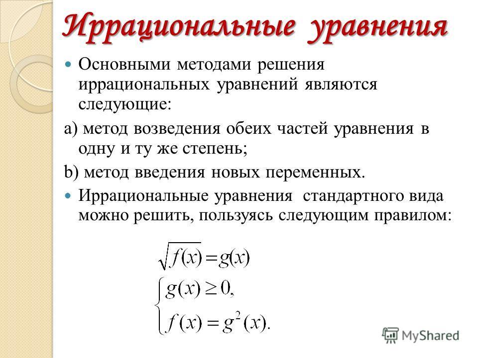 Иррациональные уравнения Основными методами решения иррациональных уравнений являются следующие: а) метод возведения обеих частей уравнения в одну и ту же степень; b) метод введения новых переменных. Иррациональные уравнения стандартного вида можно р