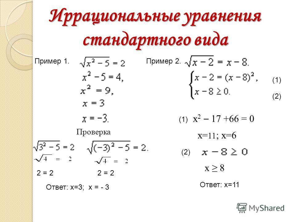 Иррациональные уравнения стандартного вида x 2 – 17 +66 = 0 х= 11 ; х=6 (1) (2) (1) (2) х 8 Ответ: х=11 Пример 2.Пример 1. Проверка 2 = 2 Ответ: х=3; х = - 3