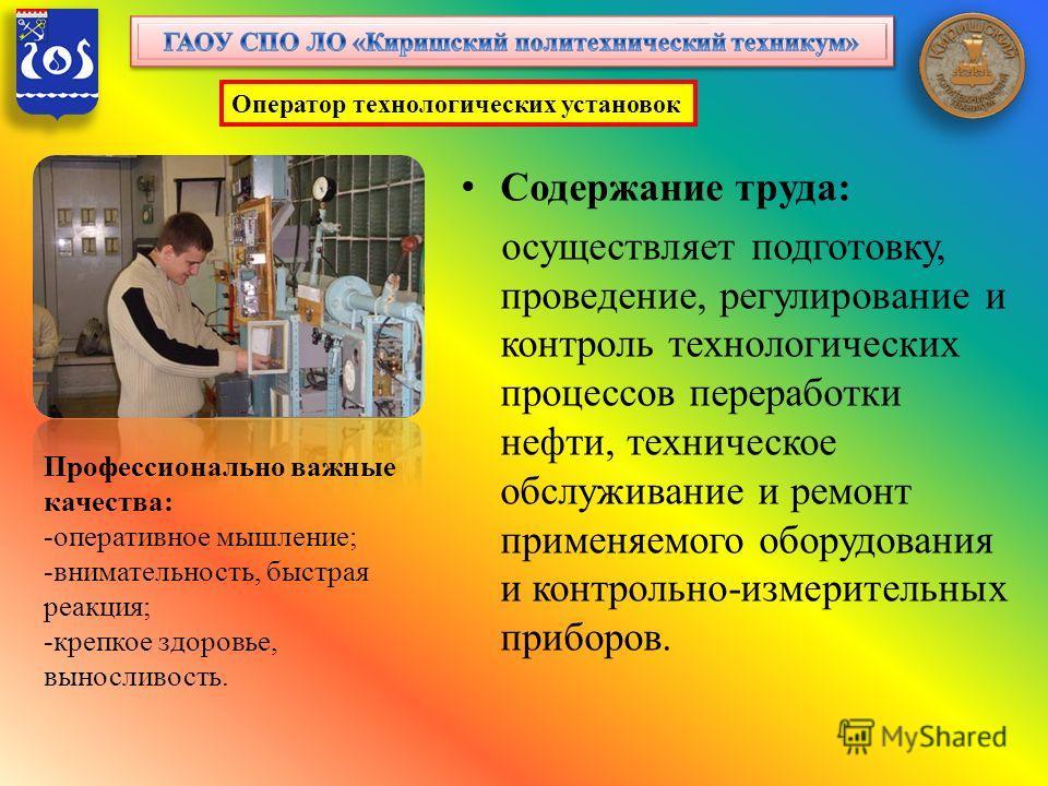 Содержание труда: осуществляет подготовку, проведение, регулирование и контроль технологических процессов переработки нефти, техническое обслуживание и ремонт применяемого оборудования и контрольно-измерительных приборов. Оператор технологических уст