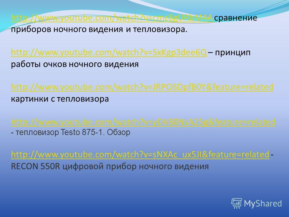 http://www.youtube.com/watch?v=cmz8gURbM4Ahttp://www.youtube.com/watch?v=cmz8gURbM4A сравнение приборов ночного видения и тепловизора. http://www.youtube.com/watch?v=SxKgp3dee6Qhttp://www.youtube.com/watch?v=SxKgp3dee6Q – принцип работы очков ночного