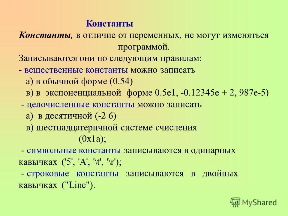 Константы Константы, в отличие от переменных, не могут изменяться программой. Записываются они по следующим правилам: - вещественные константы можно записать а) в обычной форме (0.54) в) в экспоненциальной форме 0.5e1, -0.12345е + 2, 987е-5) - целочи