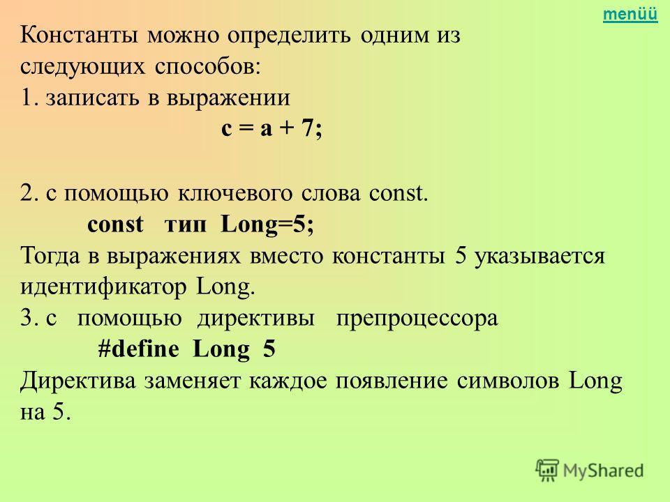 menüü Константы можно определить одним из следующих способов: 1. записать в выражении с = а + 7; 2. с помощью ключевого слова const. const тип Long=5; Тогда в выражениях вместо константы 5 указывается идентификатор Long. 3. с помощью директивы препро