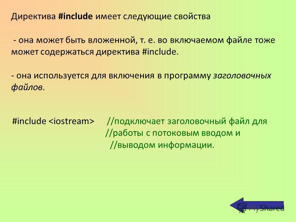 Директива #include имеет следующие свойства - она может быть вложенной, т. е. во включаемом файле тоже может содержаться директива #include. - она используется для включения в программу заголовочных файлов. #include //подключает заголовочный файл для
