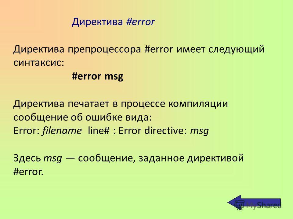 Директива #error Директива препроцессора #error имеет следующий синтаксис: #error msg Директива печатает в процессе компиляции сообщение об ошибке вида: Error: filename line# : Error directive: msg Здесь msg сообщение, заданное директивой #error.