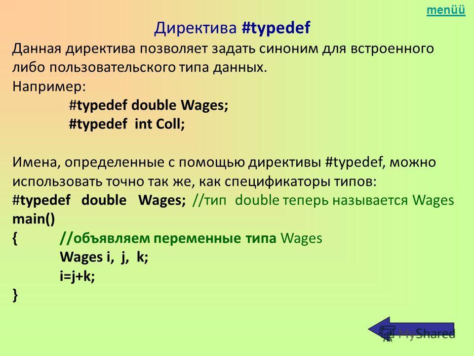 menüü Директива #typedef Данная директива позволяет задать синоним для встроенного либо пользовательского типа данных. Например: #typedef double Wages; #typedef int Coll; Имена, определенные с помощью директивы #typedef, можно использовать точно так