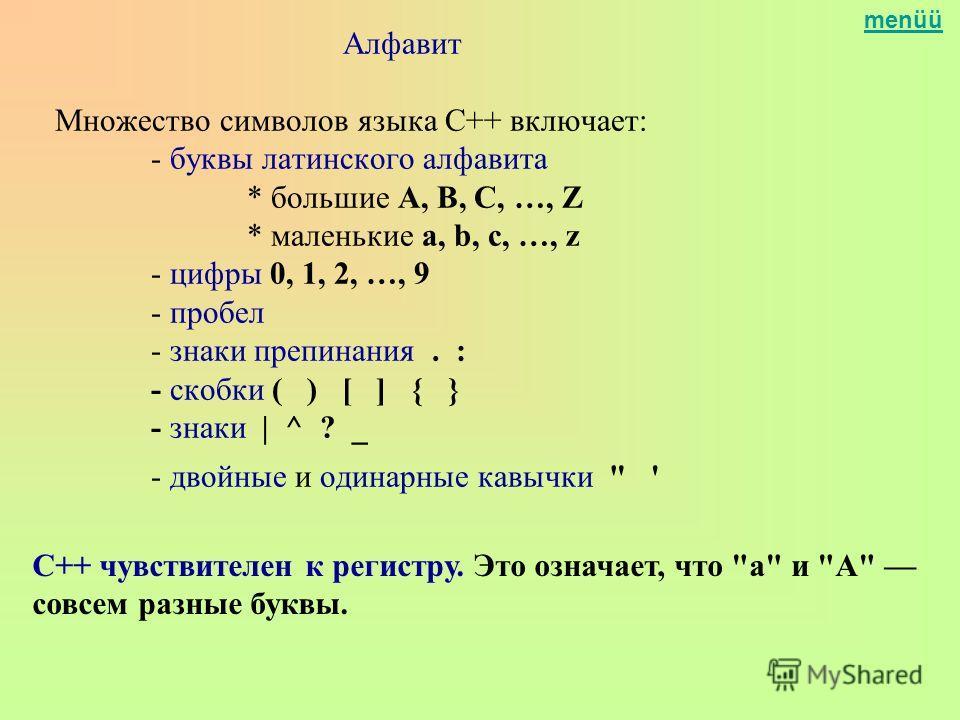 menüü Алфавит Множество символов языка C++ включает: - буквы латинского алфавита * большие A, B, C, …, Z * маленькие a, b, c, …, z - цифры 0, 1, 2, …, 9 - пробел - знаки препинания. : - скобки ( ) [ ] { } - знаки | ^ ? _ - двойные и одинарные кавычки
