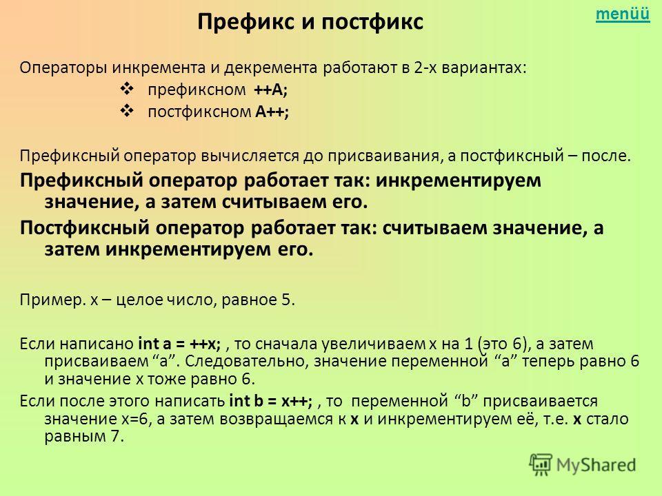 menüü Префикс и постфикс Операторы инкремента и декремента работают в 2-х вариантах: префиксном ++А; постфиксном А++; Префиксный оператор вычисляется до присваивания, а постфиксный – после. Префиксный оператор работает так: инкрементируем значение, а