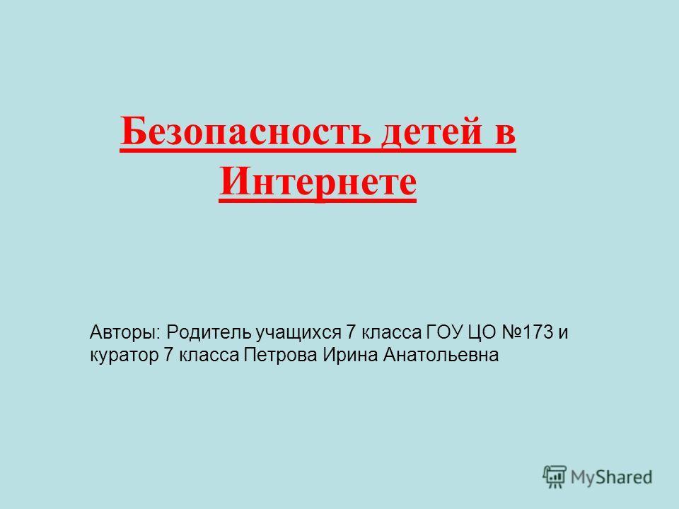 Безопасность детей в Интернете Авторы: Родитель учащихся 7 класса ГОУ ЦО 173 и куратор 7 класса Петрова Ирина Анатольевна