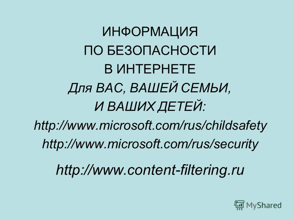 ИНФОРМАЦИЯ ПО БЕЗОПАСНОСТИ В ИНТЕРНЕТЕ Для ВАС, ВАШЕЙ СЕМЬИ, И ВАШИХ ДЕТЕЙ: http://www.microsoft.com/rus/childsafety http://www.microsoft.com/rus/security http://www.content-filtering.ru
