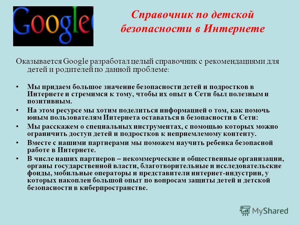 Справочник по детской безопасности в Интернете Оказывается Google разработал целый справочник с рекомендациями для детей и родителей по данной проблеме : Мы придаем большое значение безопасности детей и подростков в Интернете и стремимся к тому, чтоб