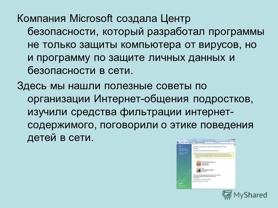 Компания Microsoft создала Центр безопасности, который разработал программы не только защиты компьютера от вирусов, но и программу по защите личных данных и безопасности в сети. Здесь мы нашли полезные советы по организации Интернет-общения подростко