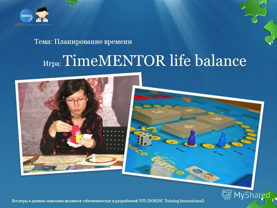 Тема: Планирование времени Игра: TimeMENTOR life balance Все игры в данном описании являются собственностью и разработкой NTI (NORDIC Training International)