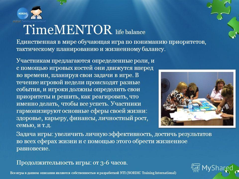 TimeMENTOR life balance Единственная в мире обучающая игра по пониманию приоритетов, тактическому планированию и жизненному балансу. Участникам предлагаются определенные роли, и с помощью игровых костей они движутся вперед во времени, планируя свои з