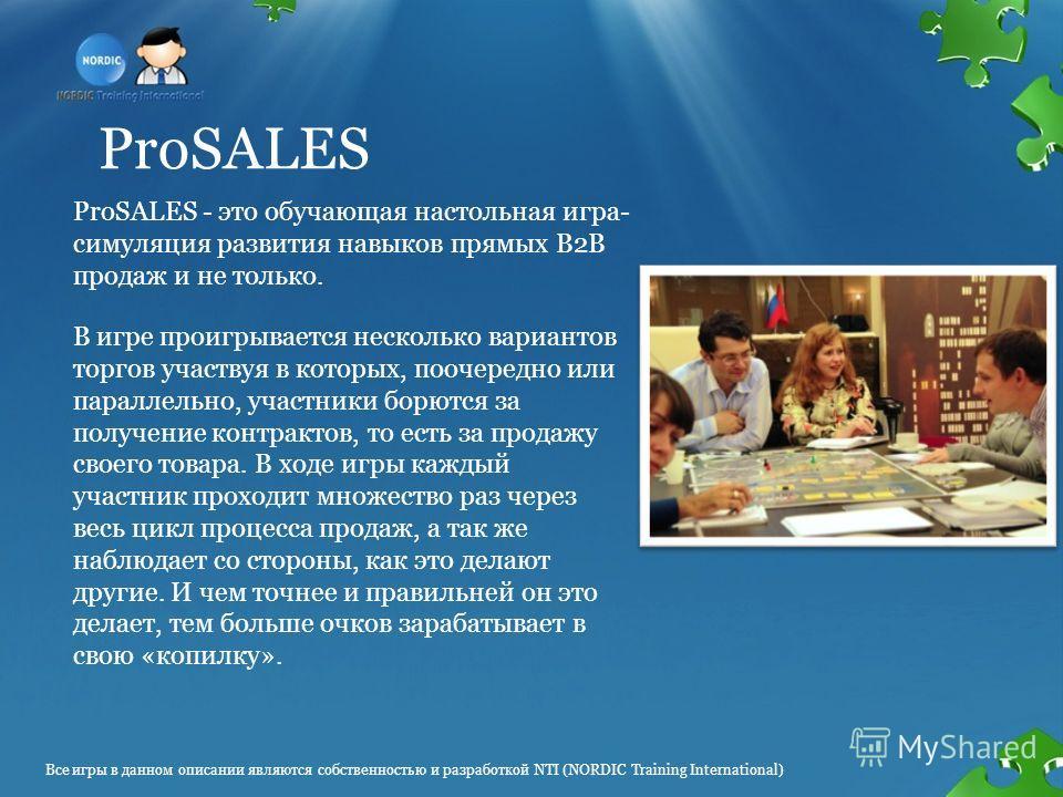 ProSALES ProSALES - это обучающая настольная игра- симуляция развития навыков прямых В2В продаж и не только. В игре проигрывается несколько вариантов торгов участвуя в которых, поочередно или параллельно, участники борются за получение контрактов, то