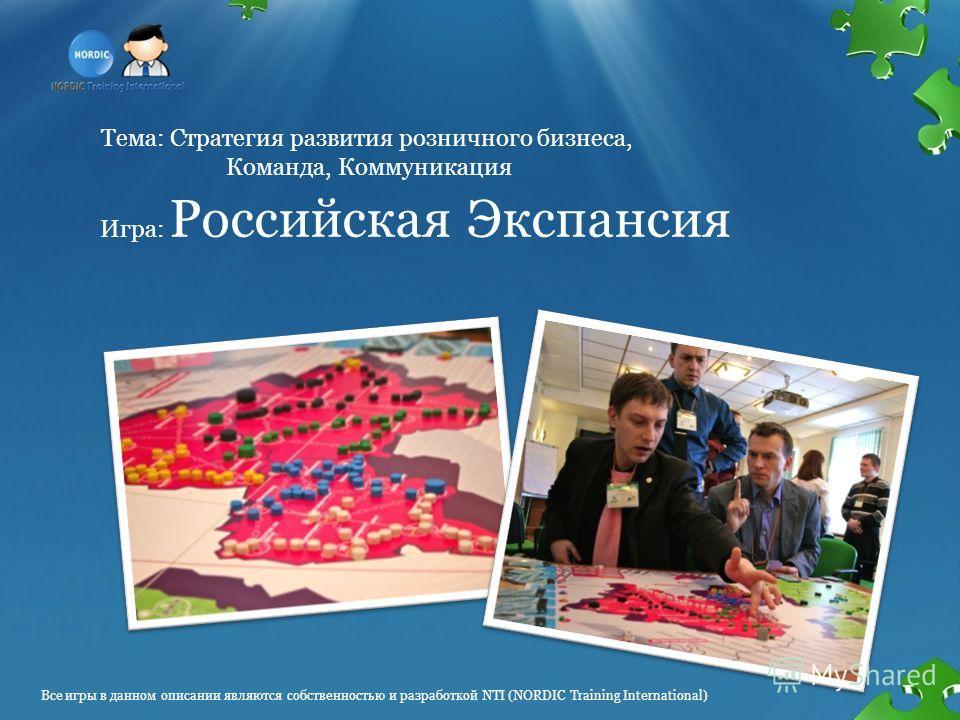 Тема: Стратегия развития розничного бизнеса, Команда, Коммуникация Игра: Российская Экспансия Все игры в данном описании являются собственностью и разработкой NTI (NORDIC Training International)