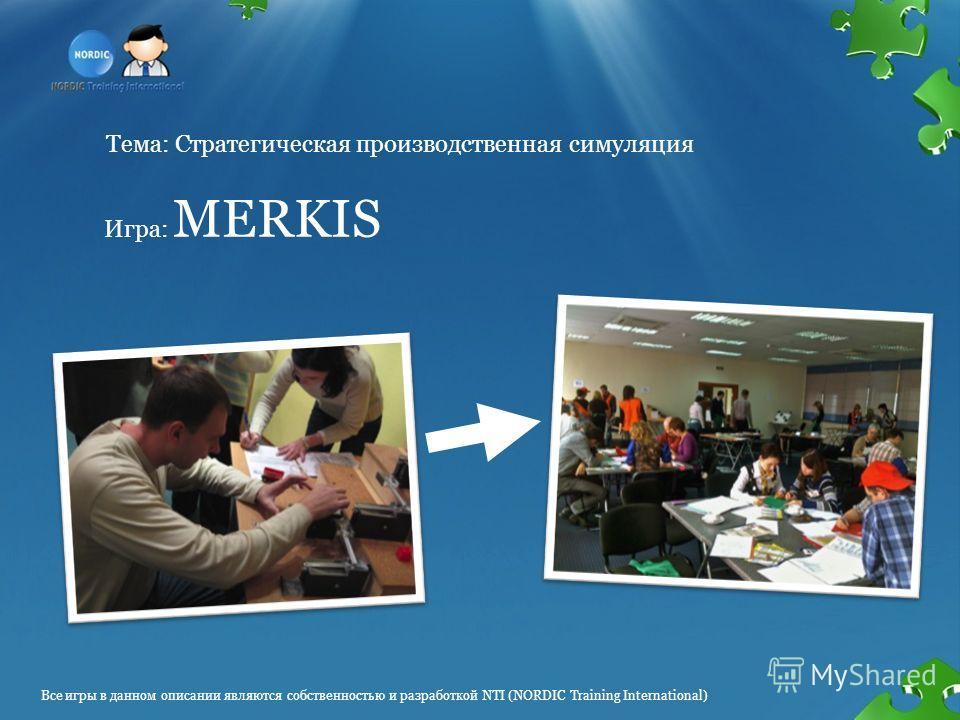 Тема: Стратегическая производственная симуляция Игра: MERKIS Все игры в данном описании являются собственностью и разработкой NTI (NORDIC Training International)