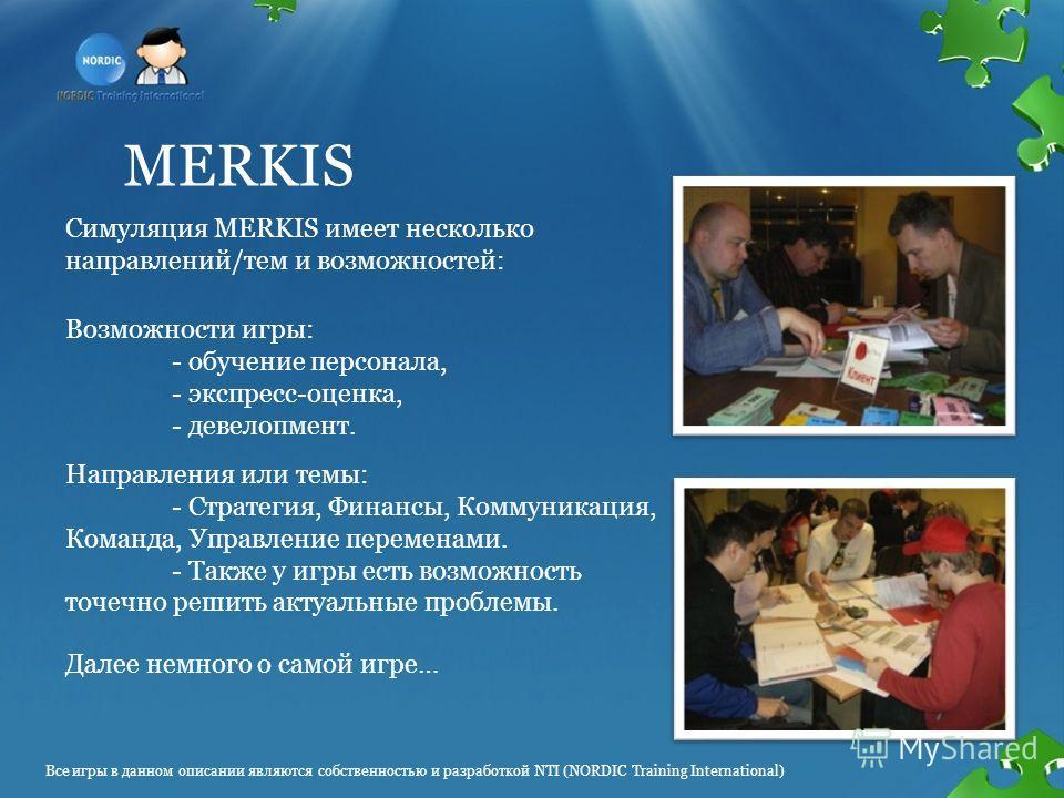 MERKIS Симуляция MERKIS имеет несколько направлений/тем и возможностей: Далее немного о самой игре… Возможности игры: - обучение персонала, - экспресс-оценка, - девелопмент. Направления или темы: - Стратегия, Финансы, Коммуникация, Команда, Управлени