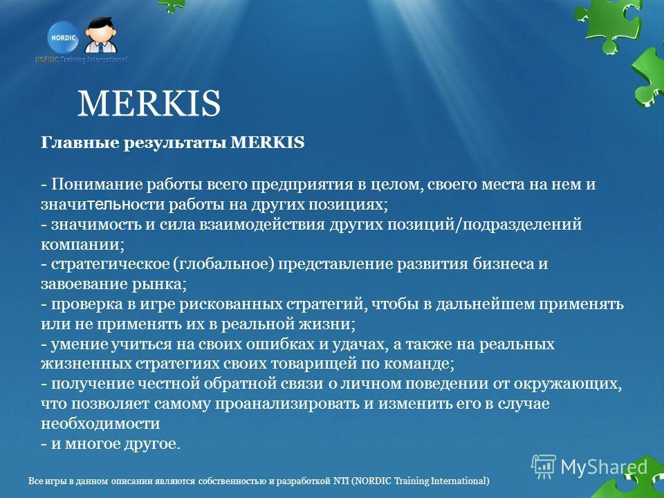 MERKIS - Понимание работы всего предприятия в целом, своего места на нем и значи тельн ости работы на других позициях; - значимость и сила взаимодействия других позиций/подразделений компании; - стратегическое (глобальное) представление развития бизн