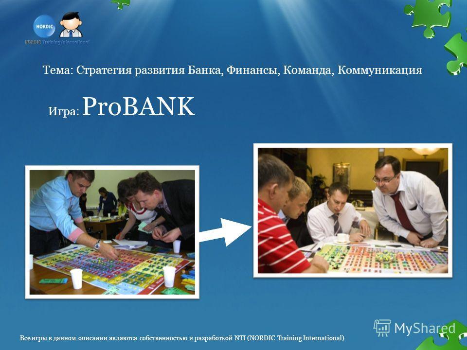 Тема: Стратегия развития Банка, Финансы, Команда, Коммуникация Игра: ProBANK Все игры в данном описании являются собственностью и разработкой NTI (NORDIC Training International)