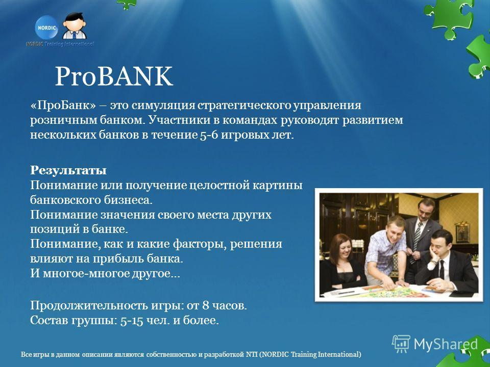 ProBANK «ПроБанк» – это симуляция стратегического управления розничным банком. Участники в командах руководят развитием нескольких банков в течение 5-6 игровых лет. Продолжительность игры: от 8 часов. Состав группы: 5-15 чел. и более. Результаты Пони