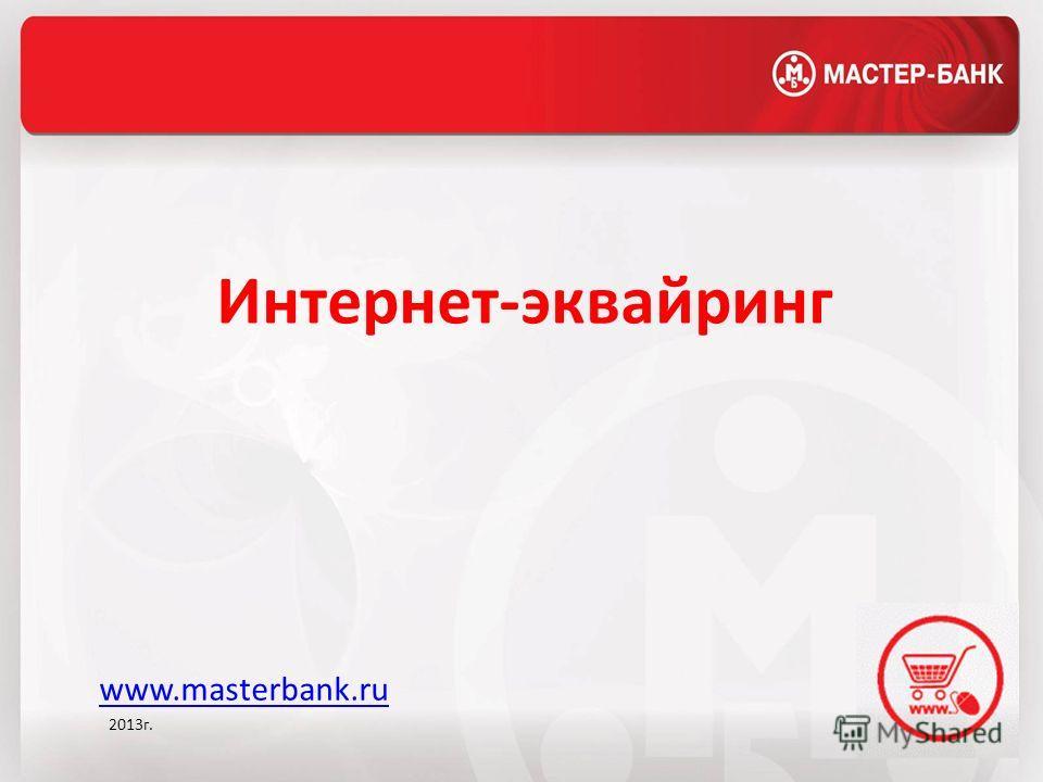 Интернет-эквайринг www.masterbank.ru 2013г.