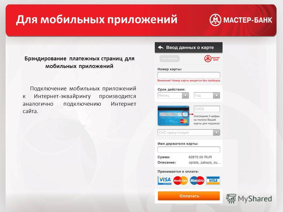 Для мобильных приложений Брэндирование платежных страниц для мобильных приложений Подключение мобильных приложений к Интернет-эквайрингу производится аналогично подключению Интернет сайта.