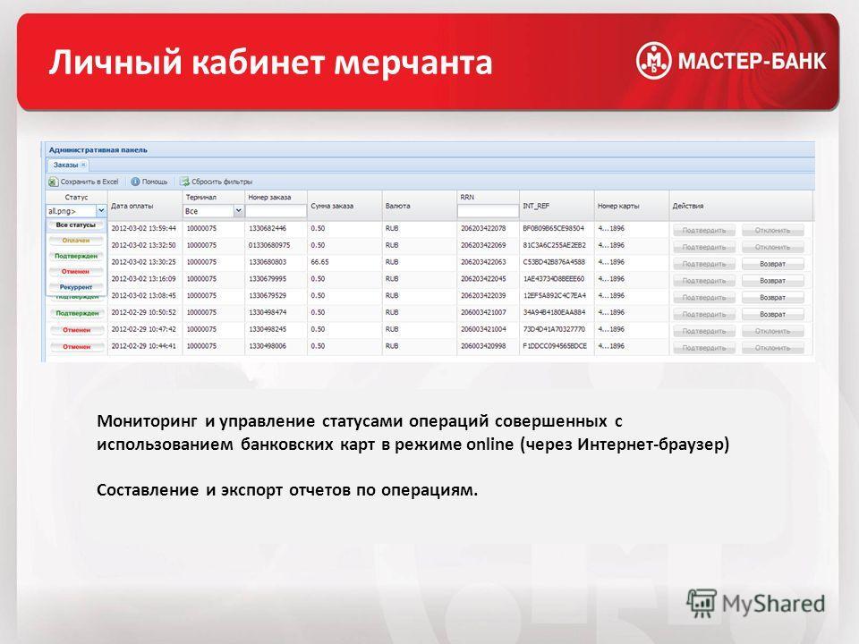 Личный кабинет мерчанта Мониторинг и управление статусами операций совершенных с использованием банковских карт в режиме online (через Интернет-браузер) Составление и экспорт отчетов по операциям.