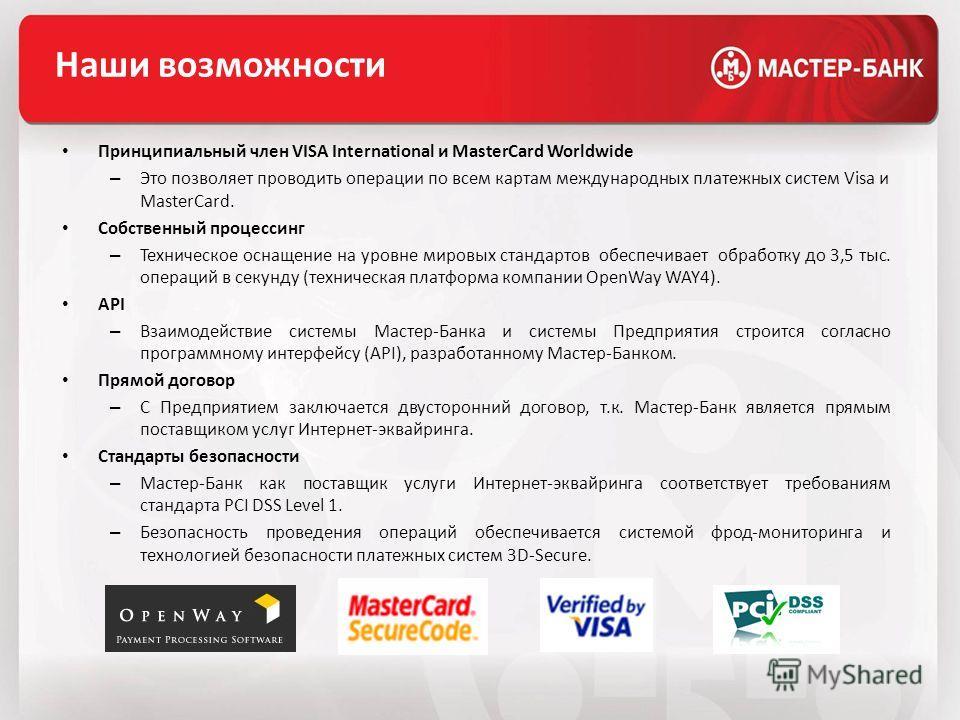 Наши возможности Принципиальный член VISA International и MasterCard Worldwide – Это позволяет проводить операции по всем картам международных платежных систем Visa и MasterCard. Собственный процессинг – Техническое оснащение на уровне мировых станда