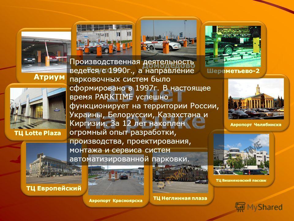 Производственная деятельность ведется с 1990г., а направление парковочных систем было сформировано в 1997г. В настоящее время PARKTIME успешно функционирует на территории России, Украины, Белоруссии, Казахстана и Киргизии. За 12 лет накоплен огромный