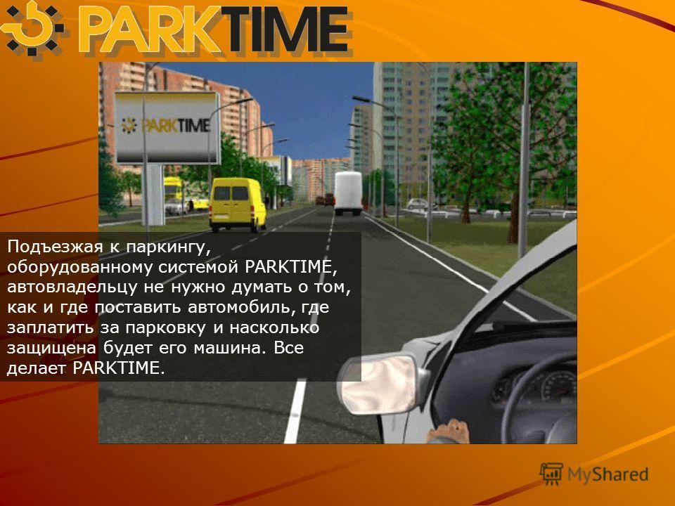 Подъезжая к паркингу, оборудованному системой PARKTIME, автовладельцу не нужно думать о том, как и где поставить автомобиль, где заплатить за парковку и насколько защищена будет его машина. Все делает PARKTIME.
