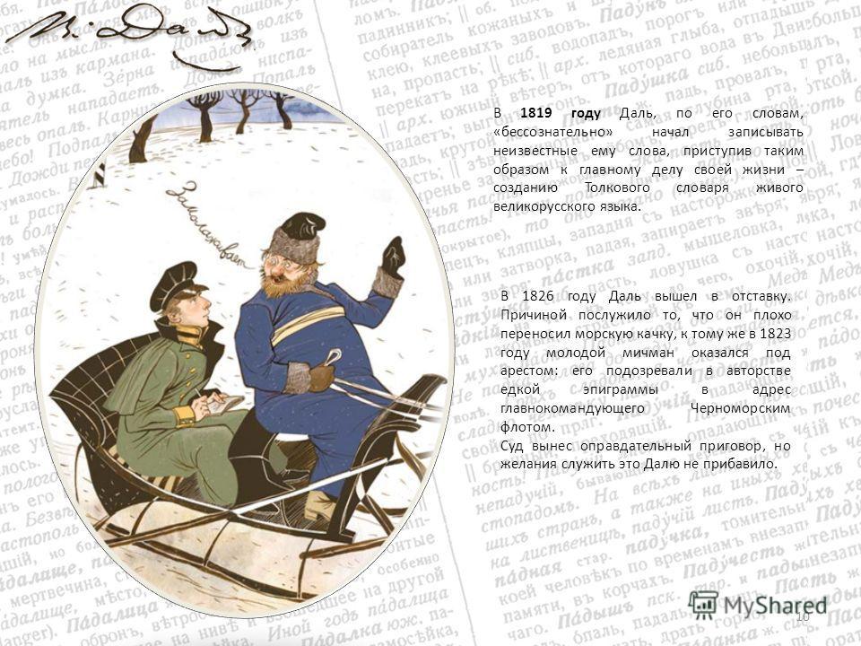 В 1819 году Даль, по его словам, «бессознательно» начал записывать неизвестные ему слова, приступив таким образом к главному делу своей жизни – созданию Толкового словаря живого великорусского языка. 10 В 1826 году Даль вышел в отставку. Причиной пос