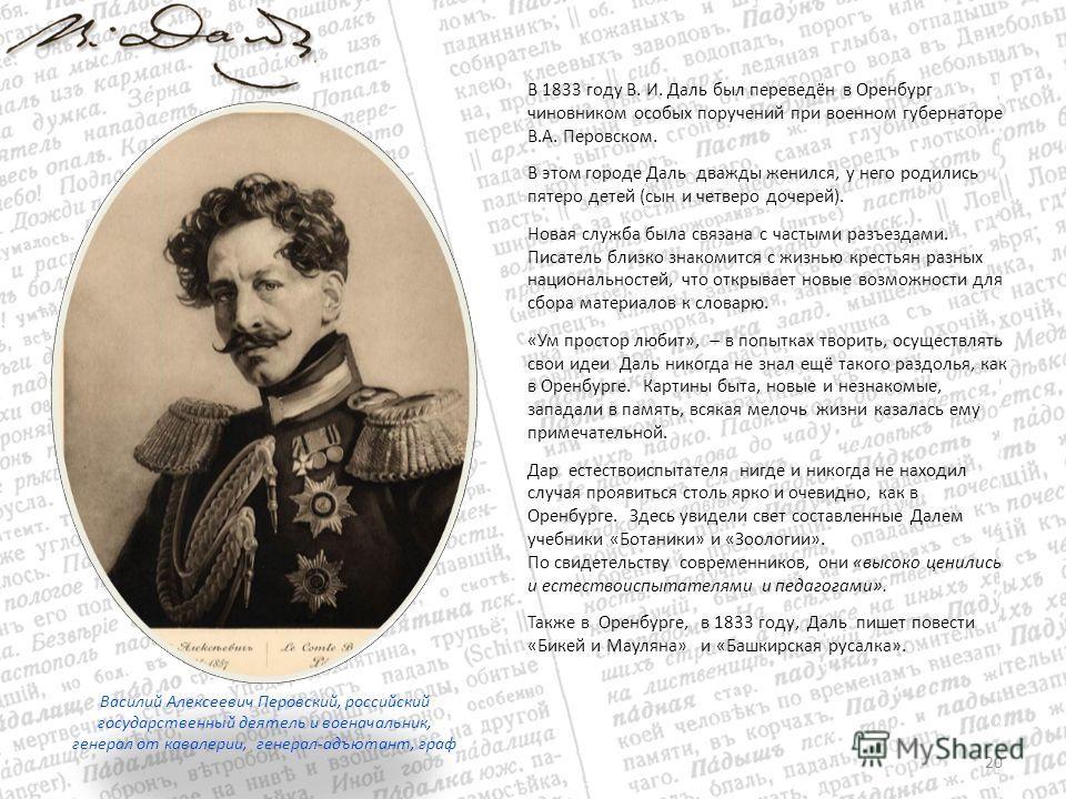 В 1833 году В. И. Даль был переведён в Оренбург чиновником особых поручений при военном губернаторе В.А. Перовском. В этом городе Даль дважды женился, у него родились пятеро детей (сын и четверо дочерей). Новая служба была связана с частыми разъездам