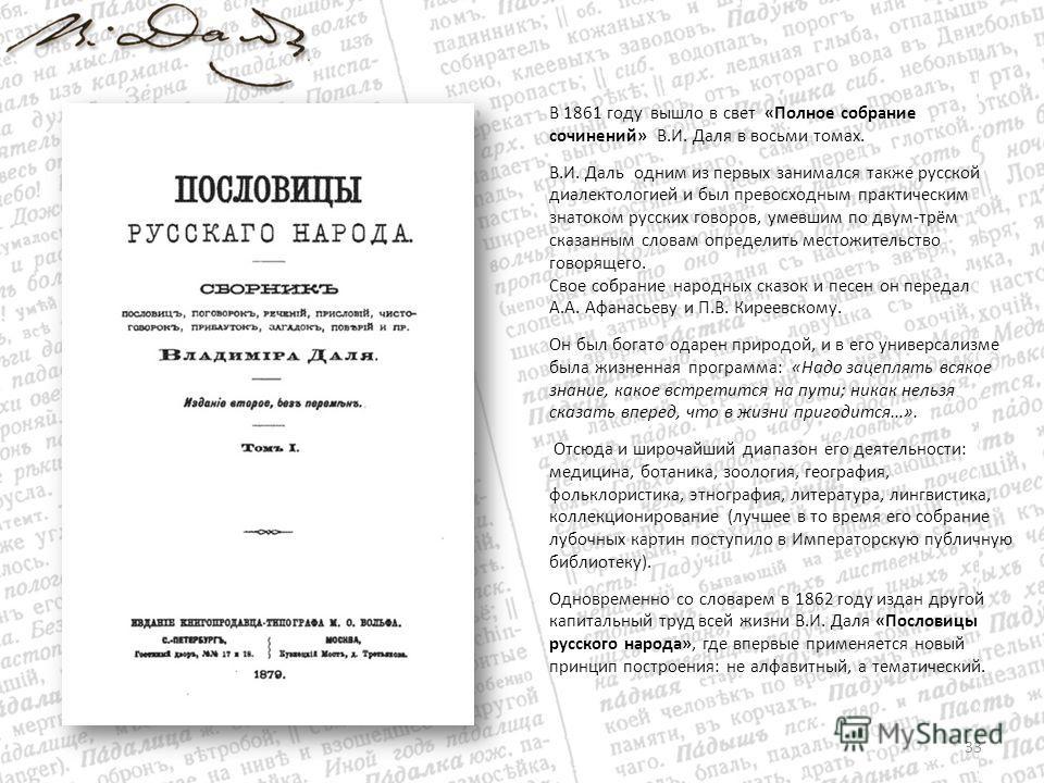 В 1861 году вышло в свет «Полное собрание сочинений» В.И. Даля в восьми томах. В.И. Даль одним из первых занимался также русской диалектологией и был превосходным практическим знатоком русских говоров, умевшим по двум-трём сказанным словам определить