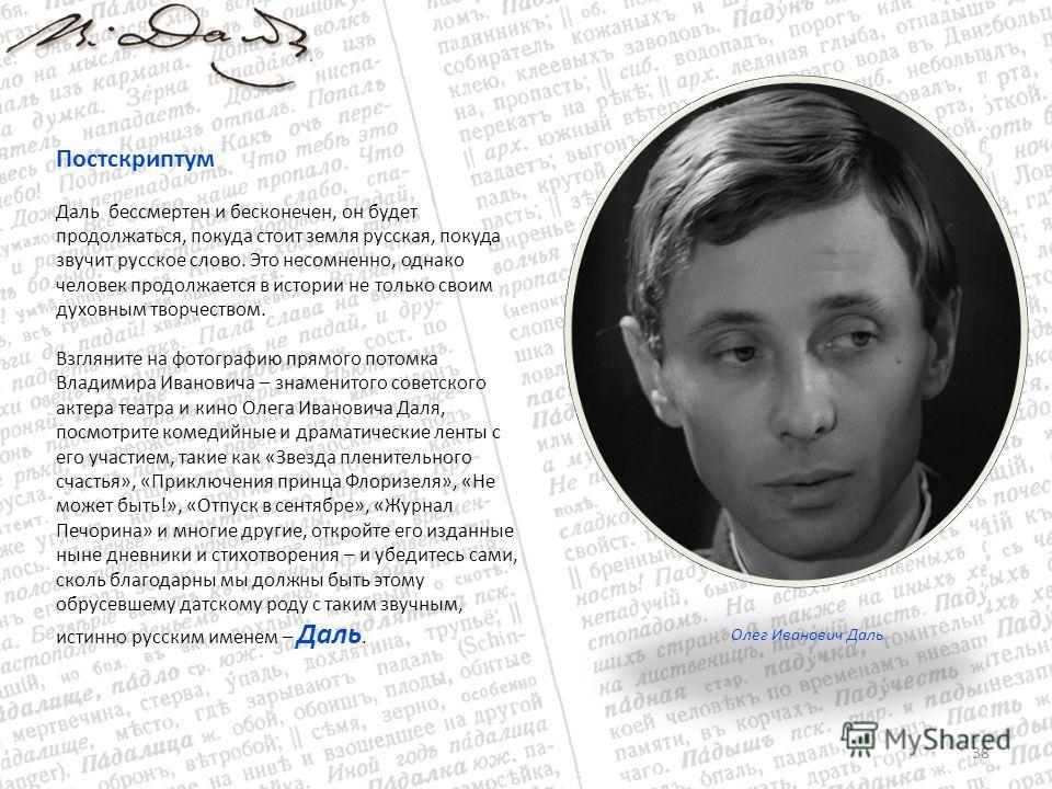 38 Постскриптум Даль бессмертен и бесконечен, он будет продолжаться, покуда стоит земля русская, покуда звучит русское слово. Это несомненно, однако человек продолжается в истории не только своим духовным творчеством. Взгляните на фотографию прямого