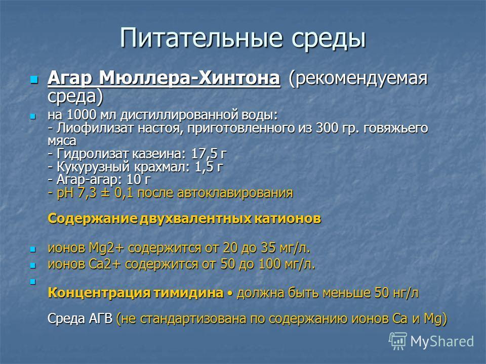 Питательные среды Агар Мюллера-Хинтона (рекомендуемая среда) Агар Мюллера-Хинтона (рекомендуемая среда) на 1000 мл дистиллированной воды: - Лиофилизат настоя, приготовленного из 300 гр. говяжьего мяса - Гидролизат казеина: 17,5 г - Кукурузный крахмал