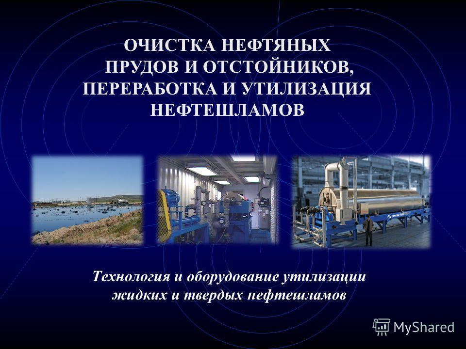 Технология и оборудование утилизации жидких и твердых нефтешламов ОЧИСТКА НЕФТЯНЫХ ПРУДОВ И ОТСТОЙНИКОВ, ПЕРЕРАБОТКА И УТИЛИЗАЦИЯ НЕФТЕШЛАМОВ