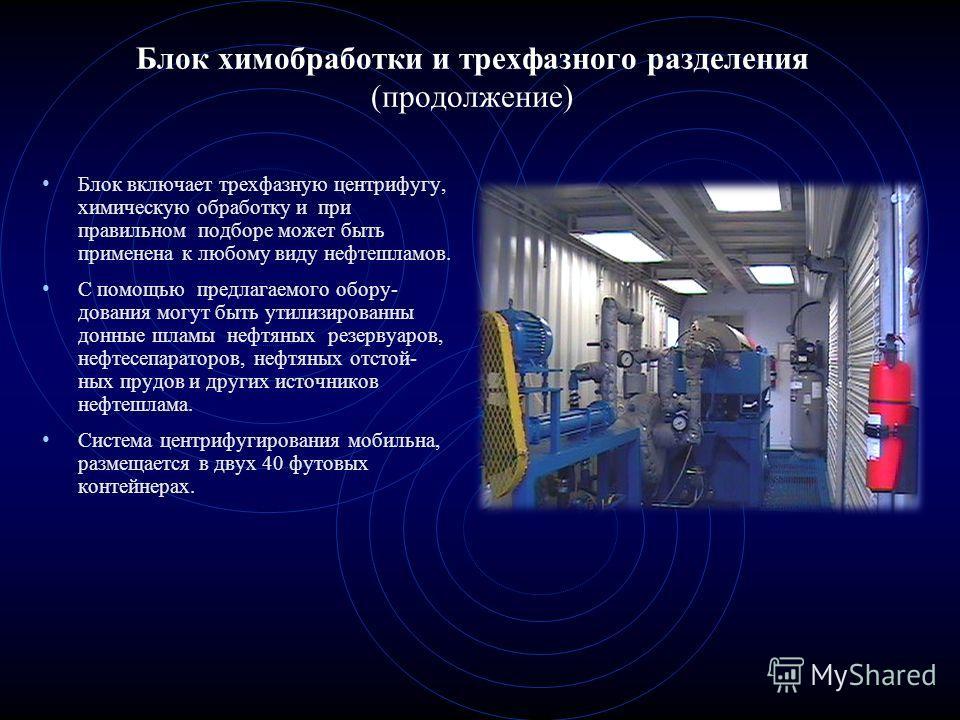 Блок химобработки и трехфазного разделения (продолжение) Блок включает трехфазную центрифугу, химическую обработку и при правильном подборе может быть применена к любому виду нефтешламов. С помощью предлагаемого обору- дования могут быть утилизирован