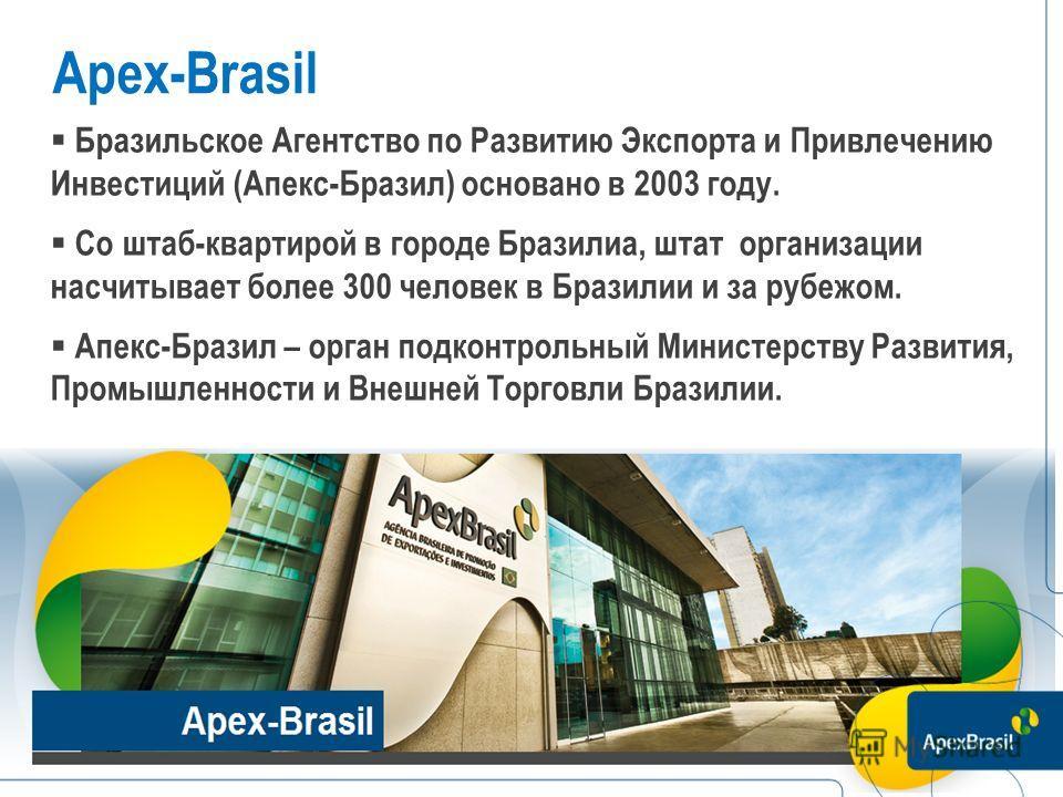 Apex-Brasil Бразильское Агентство по Развитию Экспорта и Привлечению Инвестиций (Апекс-Бразил) основано в 2003 году. Со штаб-квартирой в городе Бразилиа, штат организации насчитывает более 300 человек в Бразилии и за рубежом. Апекс-Бразил – орган под
