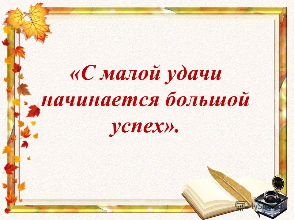 «С малой удачи начинается большой успех».