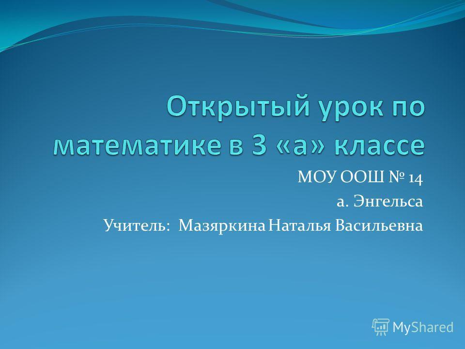 МОУ ООШ 14 а. Энгельса Учитель: Мазяркина Наталья Васильевна
