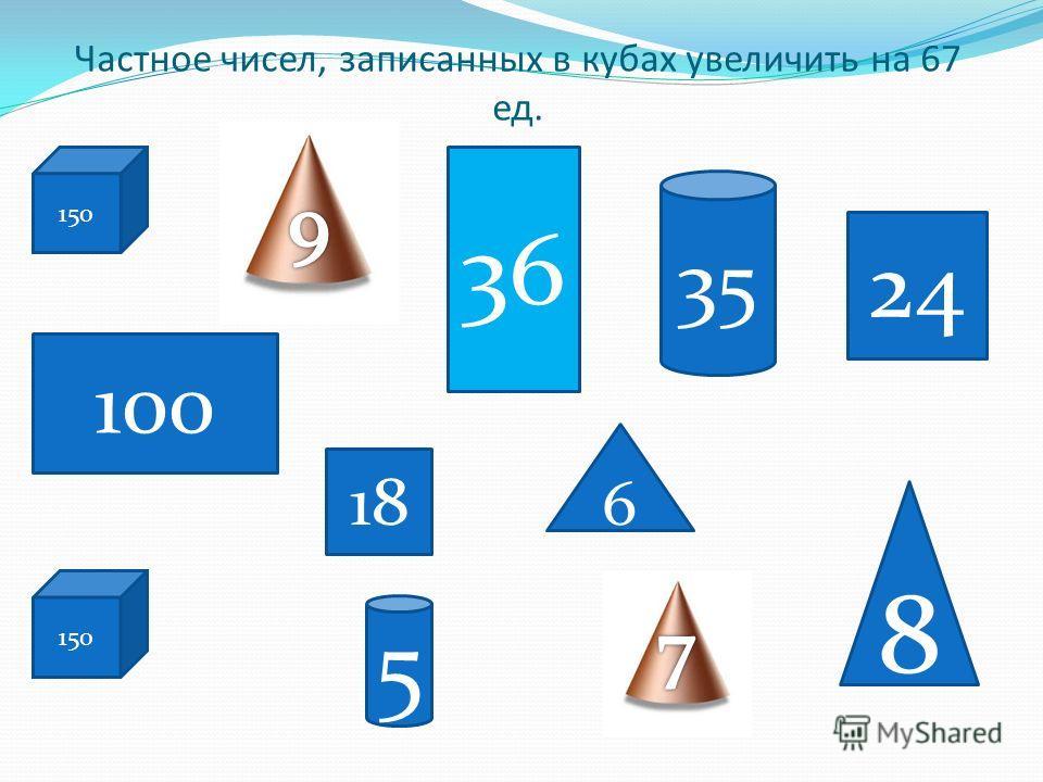 Частное чисел, записанных в кубах увеличить на 67 ед. 150 100 35 6 150 5 8 18 24 36