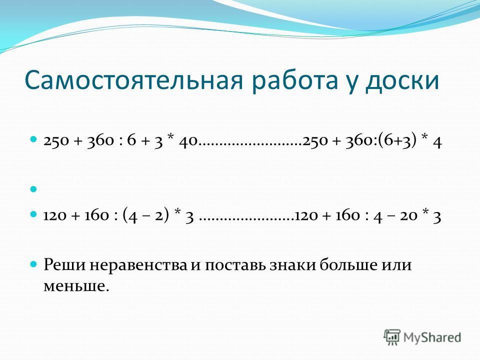 Самостоятельная работа у доски 250 + 360 : 6 + 3 * 40…………………….250 + 360:(6+3) * 4 120 + 160 : (4 – 2) * 3 …………………..120 + 160 : 4 – 20 * 3 Реши неравенства и поставь знаки больше или меньше.