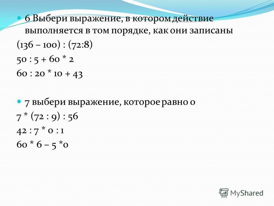 6 Выбери выражение, в котором действие выполняется в том порядке, как они записаны (136 – 100) : (72:8) 50 : 5 + 60 * 2 60 : 20 * 10 + 43 7 выбери выражение, которое равно 0 7 * (72 : 9) : 56 42 : 7 * 0 : 1 60 * 6 – 5 *0