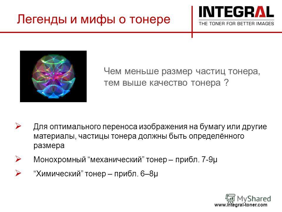 Легенды и мифы о тонере www.integral-toner.com Для оптимального переноса изображения на бумагу или другие материалы, частицы тонера должны быть определённого размера Монохромный механический тонер – прибл. 7-9µ Химический тонер – прибл. 6–8µ Чем мень