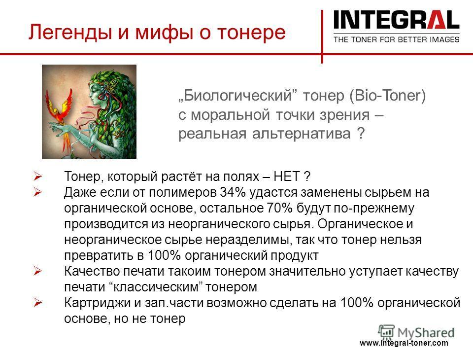Легенды и мифы о тонере www.integral-toner.com Тонер, который растёт на полях – НЕТ ? Даже если от полимеров 34% удастся заменены сырьем на органической основе, остальное 70% будут по-прежнему производится из неорганического сырья. Органическое и нео