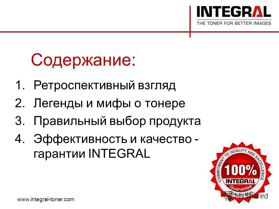 Содержание: 1.Ретроспективный взгляд 2.Легенды и мифы о тонере 3.Правильный выбор продукта 4.Эффективность и качество - гарантии INTEGRAL www.integral-toner.com